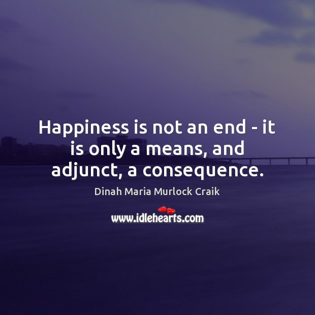 Image, Happiness is not an end – it is only a means, and adjunct, a consequence.