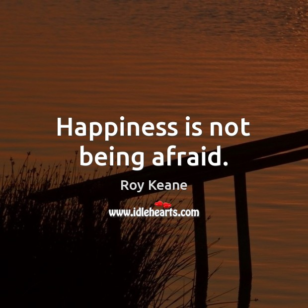 Happiness is not being afraid. Image