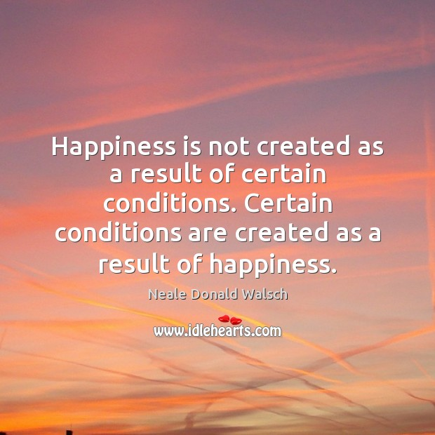 Image, Happiness is not created as a result of certain conditions. Certain conditions