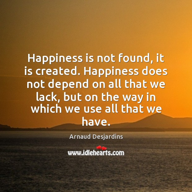 Image, Happiness is not found, it is created. Happiness does not depend on all that we lack