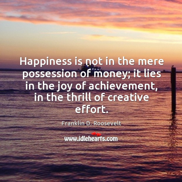 Happiness is not in the mere possession of money; it lies in the joy of achievement, in the thrill of creative effort. Image