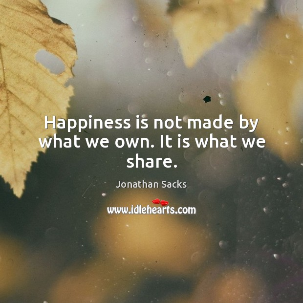 Happiness is not made by what we own. It is what we share. Jonathan Sacks Picture Quote