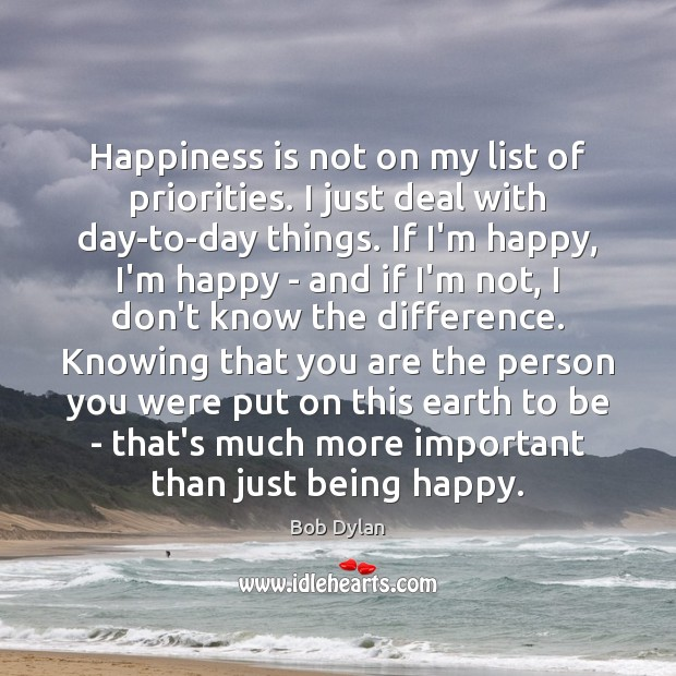 Happiness is not on my list of priorities. I just deal with Bob Dylan Picture Quote