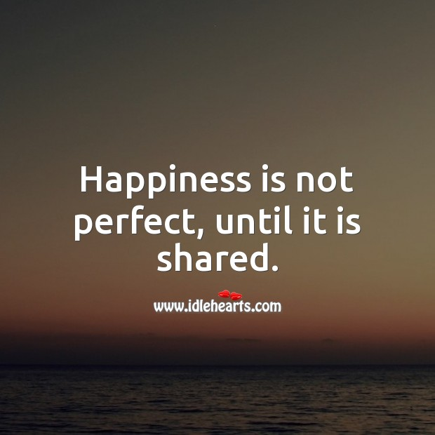 Happiness is not perfect, until it is shared. Happiness Quotes Image