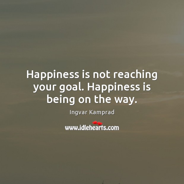 Happiness is not reaching your goal. Happiness is being on the way. Ingvar Kamprad Picture Quote