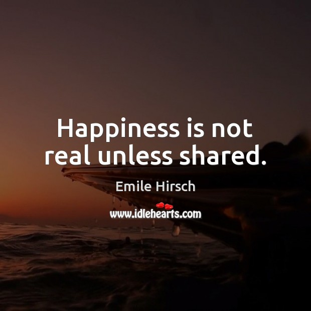 Happiness is not real unless shared. Emile Hirsch Picture Quote
