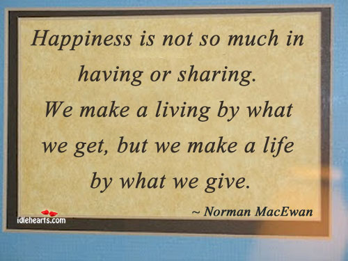 Happiness Is Not So Much In Having or Sharing. We Make A…