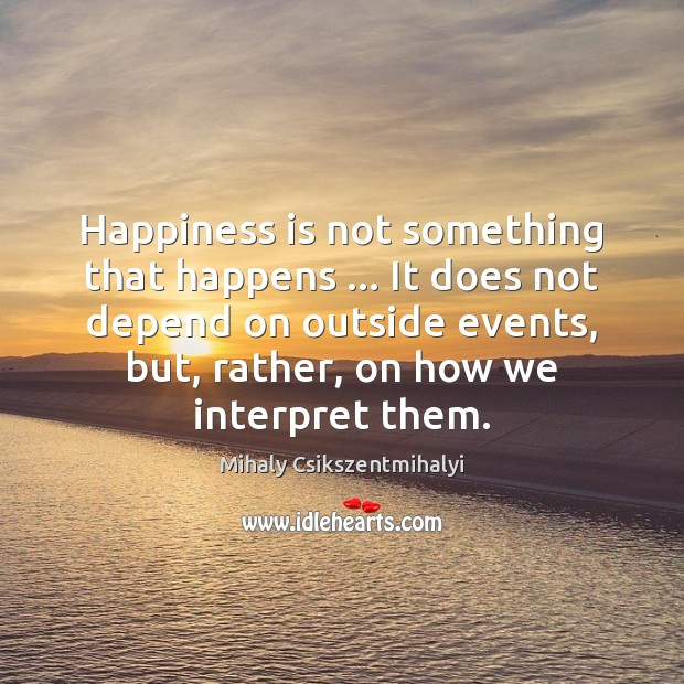 Happiness is not something that happens … It does not depend on outside Mihaly Csikszentmihalyi Picture Quote
