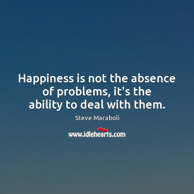Happiness is not the absence of problems, it's the ability to deal with them. Happiness Quotes Image