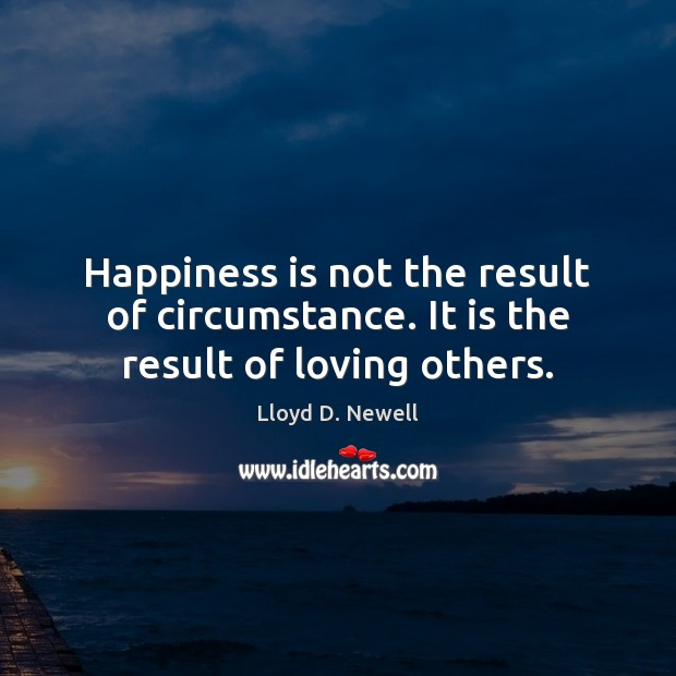 Happiness is not the result of circumstance. It is the result of loving others. Happiness Quotes Image