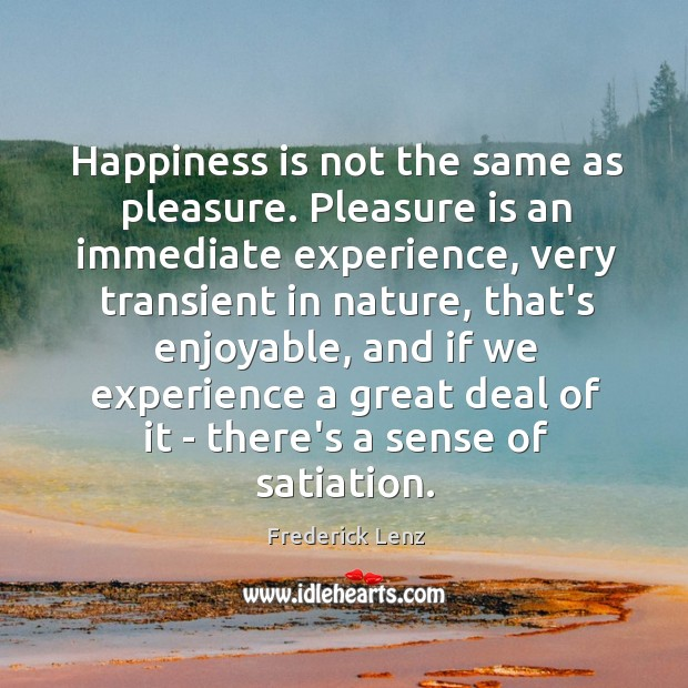 Happiness is not the same as pleasure. Pleasure is an immediate experience, Image