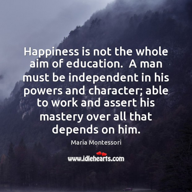 Happiness is not the whole aim of education.  A man must be Image