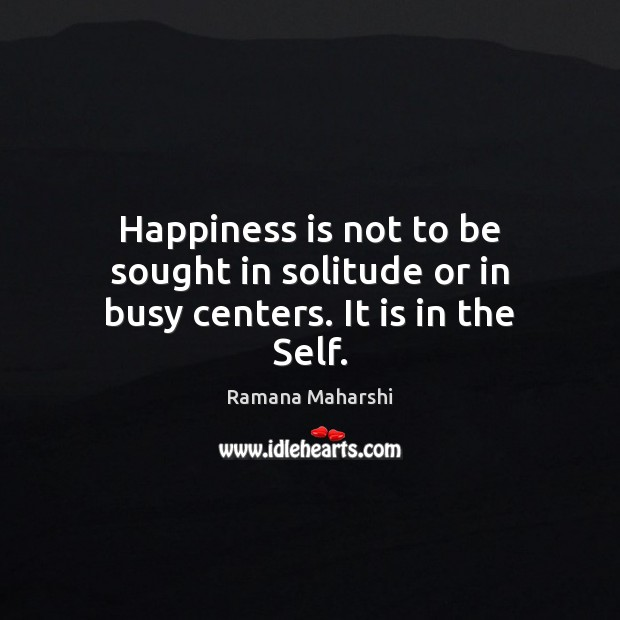 Happiness is not to be sought in solitude or in busy centers. It is in the Self. Happiness Quotes Image
