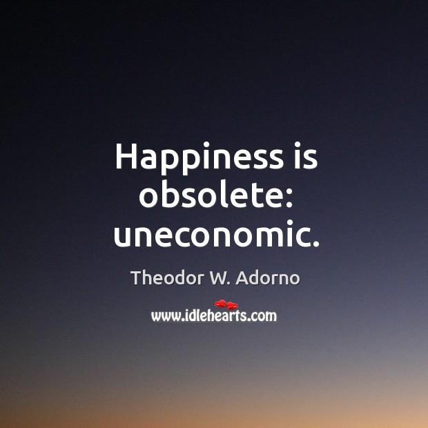 Happiness is obsolete: uneconomic. Theodor W. Adorno Picture Quote