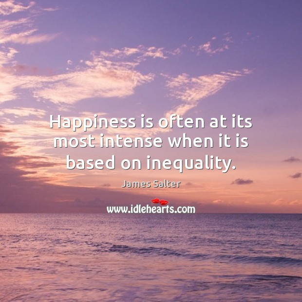 Happiness is often at its most intense when it is based on inequality. James Salter Picture Quote