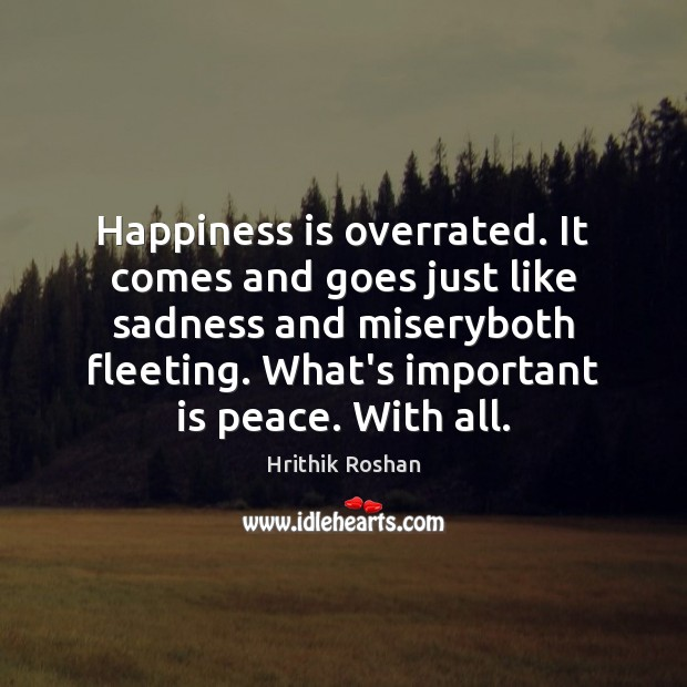 Happiness is overrated. It comes and goes just like sadness and miseryboth Hrithik Roshan Picture Quote