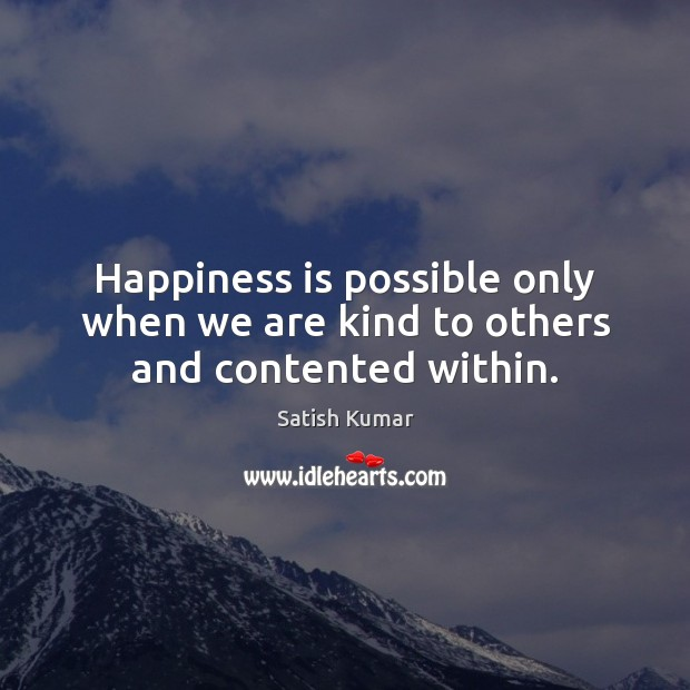 Happiness is possible only when we are kind to others and contented within. Satish Kumar Picture Quote