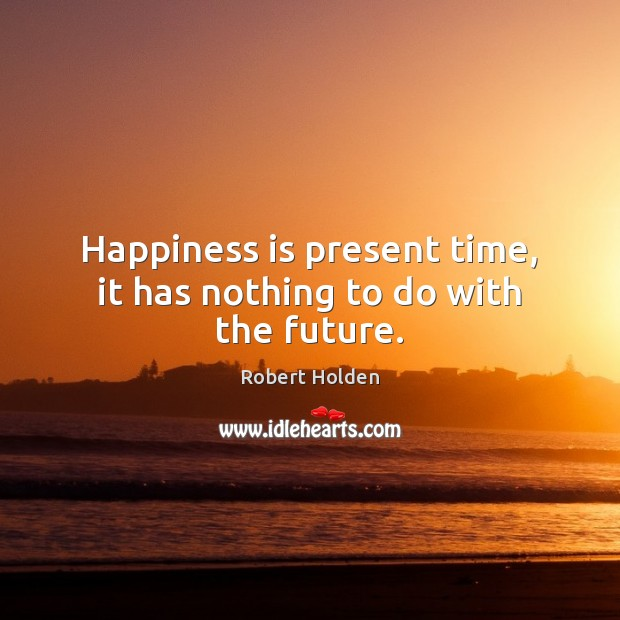 Happiness is present time, it has nothing to do with the future. Image