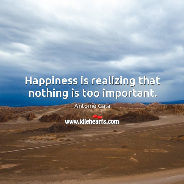 Image, Happiness is realizing that nothing is too important.