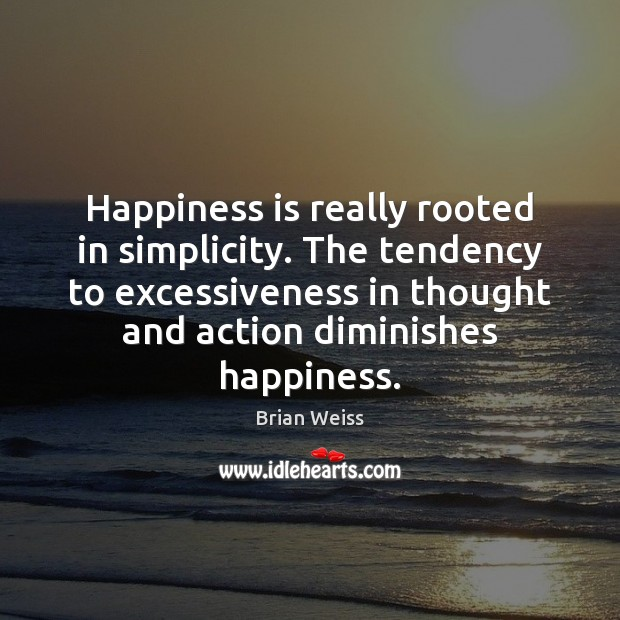 Image, Happiness is really rooted in simplicity. The tendency to excessiveness in thought