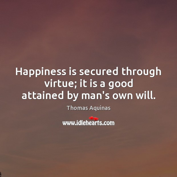 Happiness is secured through virtue; it is a good attained by man's own will. Thomas Aquinas Picture Quote
