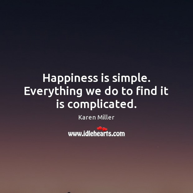 Happiness is simple. Everything we do to find it is complicated. Image