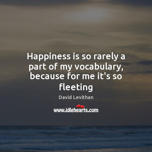 Happiness is so rarely a part of my vocabulary, because for me it's so fleeting David Levithan Picture Quote