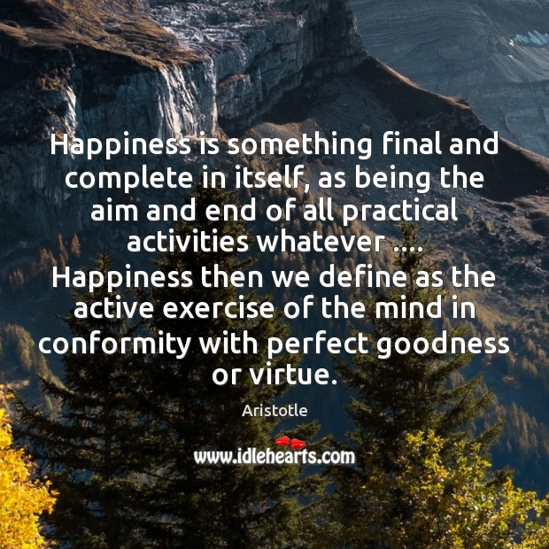 Happiness is something final and complete in itself, as being the aim Happiness Quotes Image