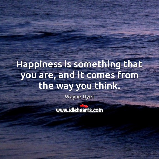 Image, Happiness is something that you are, and it comes from the way you think.