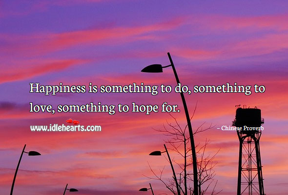 Image, Happiness is something to do, something to love, something to hope for.