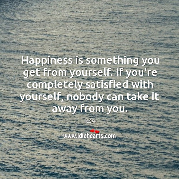 Image, Happiness is something you get from yourself. If you're completely satisfied with