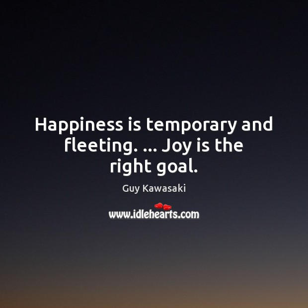 Happiness is temporary and fleeting. … Joy is the right goal. Guy Kawasaki Picture Quote
