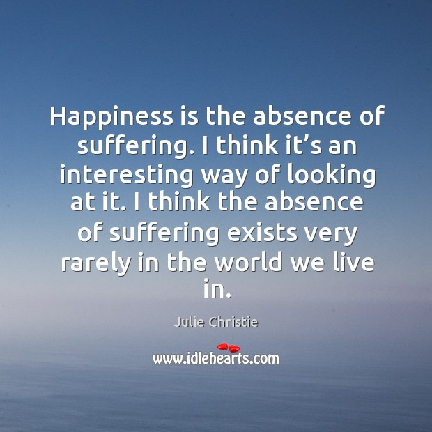 Happiness is the absence of suffering. I think it's an interesting way of looking at it. Julie Christie Picture Quote