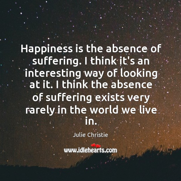 Happiness is the absence of suffering. I think it's an interesting way Julie Christie Picture Quote