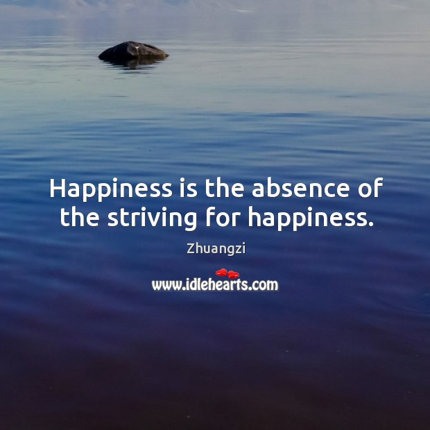 Happiness is the absence of the striving for happiness. Image