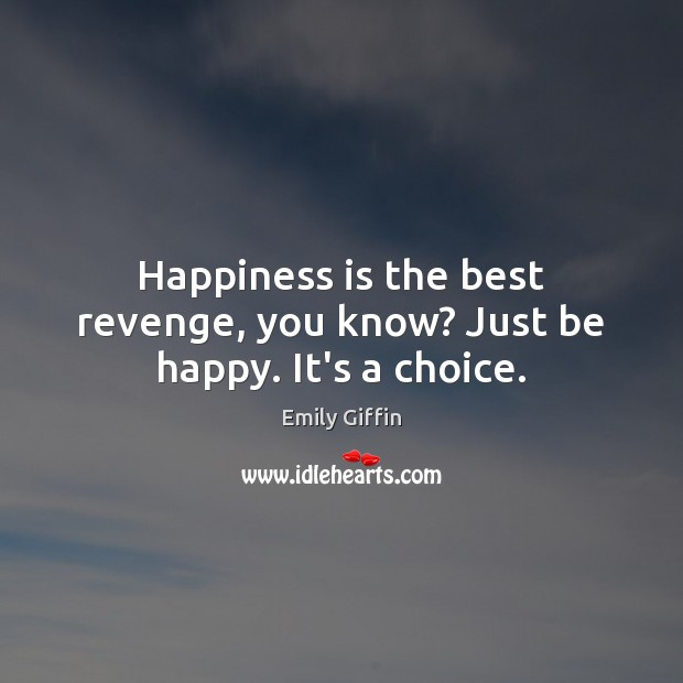 Happiness is the best revenge, you know? Just be happy. It's a choice. Image