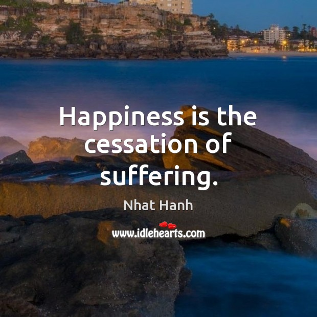 Happiness is the cessation of suffering. Nhat Hanh Picture Quote