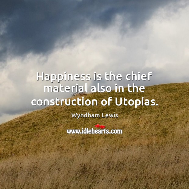 Happiness is the chief material also in the construction of Utopias. Image