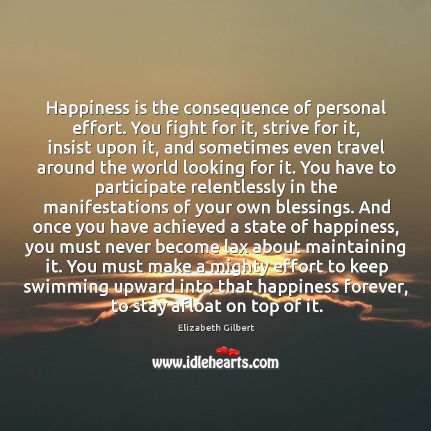 Image, Happiness is the consequence of personal effort. You fight for it, strive