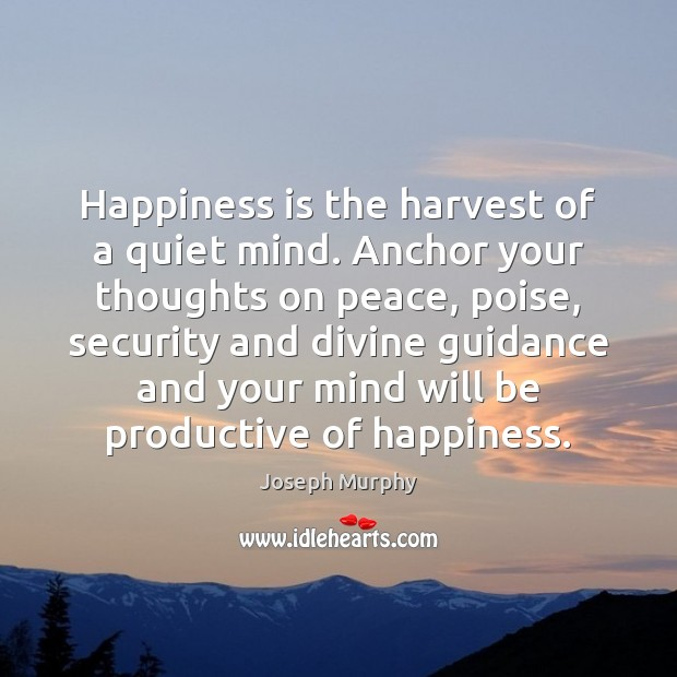 Happiness is the harvest of a quiet mind. Anchor your thoughts on Happiness Quotes Image