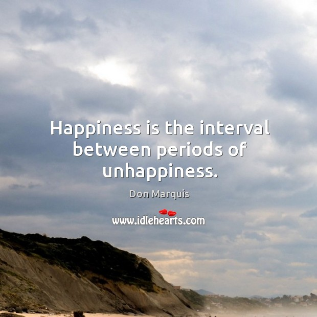 Happiness is the interval between periods of unhappiness. Don Marquis Picture Quote