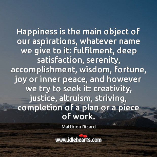 Happiness is the main object of our aspirations, whatever name we give Matthieu Ricard Picture Quote