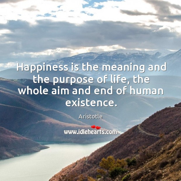 Image, Happiness is the meaning and the purpose of life, the whole aim and end of human existence.