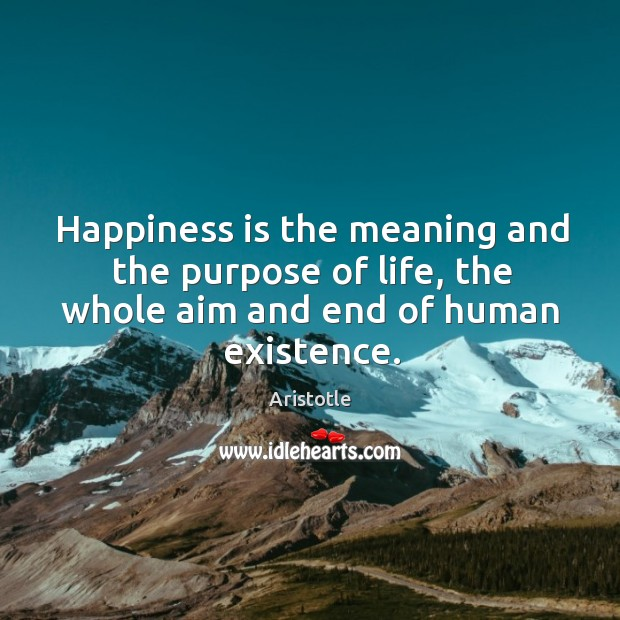 Image, Happiness is the meaning and the purpose of life.