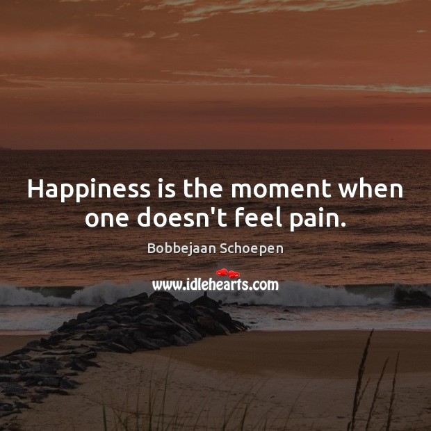 Image, Happiness is the moment when one doesn't feel pain.