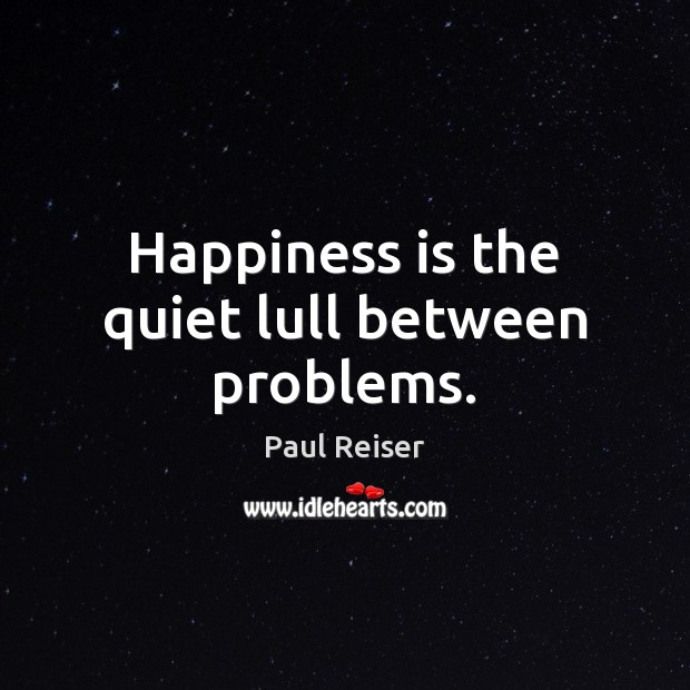 Happiness is the quiet lull between problems. Paul Reiser Picture Quote