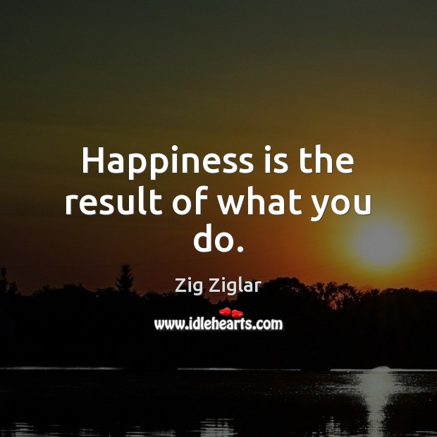Happiness is the result of what you do. Image
