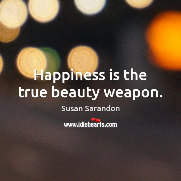 Happiness is the true beauty weapon. Susan Sarandon Picture Quote