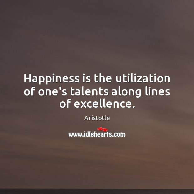 Happiness is the utilization of one's talents along lines of excellence. Image
