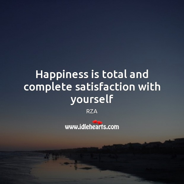 Happiness is total and complete satisfaction with yourself RZA Picture Quote